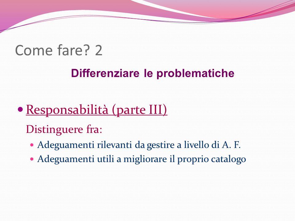Come fare? 2 Differenziare le problematiche Responsabilità (parte III) Distinguere fra: Adeguamenti rilevanti da gestire a livello di A. F. Adeguament