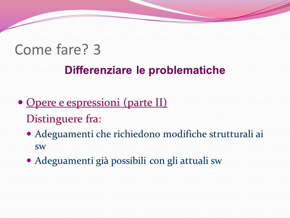 Come fare? 3 Differenziare le problematiche Opere e espressioni (parte II) Distinguere fra: Adeguamenti che richiedono modifiche strutturali ai sw Ade
