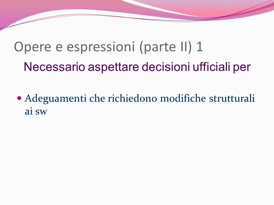Opere e espressioni (parte II) 1 Necessario aspettare decisioni ufficiali per Adeguamenti che richiedono modifiche strutturali ai sw