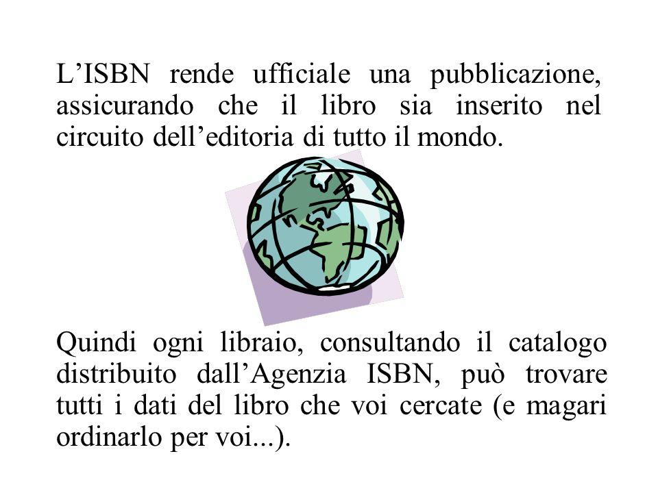 Il codice ISBN è un codice internazionale; individua univocamente un libro in tutto il mondo; è un numero di 10 cifre che viene applicato ad ogni volume edito ufficialmente in tutto il pianeta; è uguale su ogni copia dello stesso libro; viene assegnato poco prima della pubblicazione, per poter essere stampato su una delle prime pagine del libro (e spesso sulla copertina).