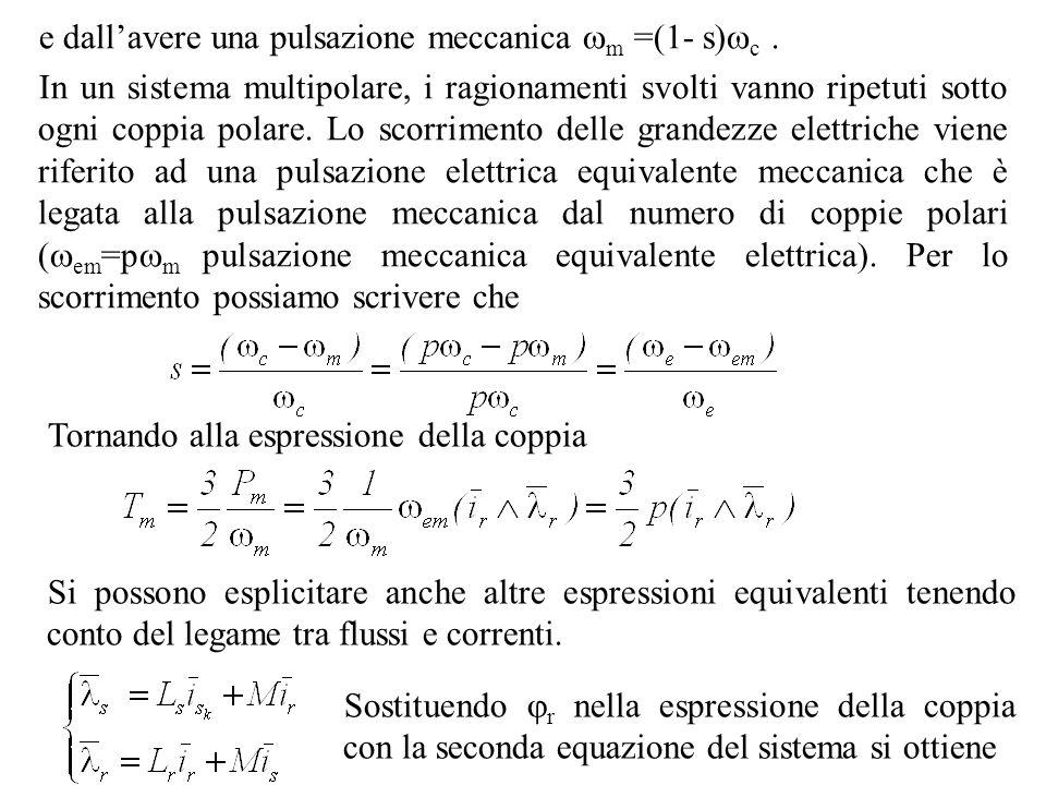 e dallavere una pulsazione meccanica m =(1- s) c. In un sistema multipolare, i ragionamenti svolti vanno ripetuti sotto ogni coppia polare. Lo scorrim