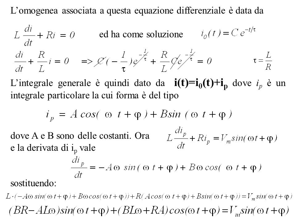Lomogenea associata a questa equazione differenziale è data da ed ha come soluzione Lintegrale generale è quindi dato da i(t)=i 0 (t)+i p dove i p è u