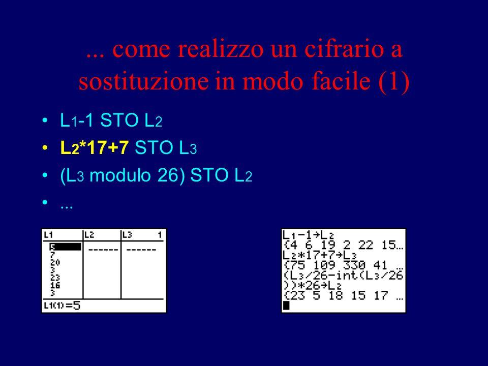 ... come realizzo un cifrario a sostituzione in modo facile (1) L 1 -1 STO L 2 L 2 *17+7 STO L 3 (L 3 modulo 26) STO L 2...