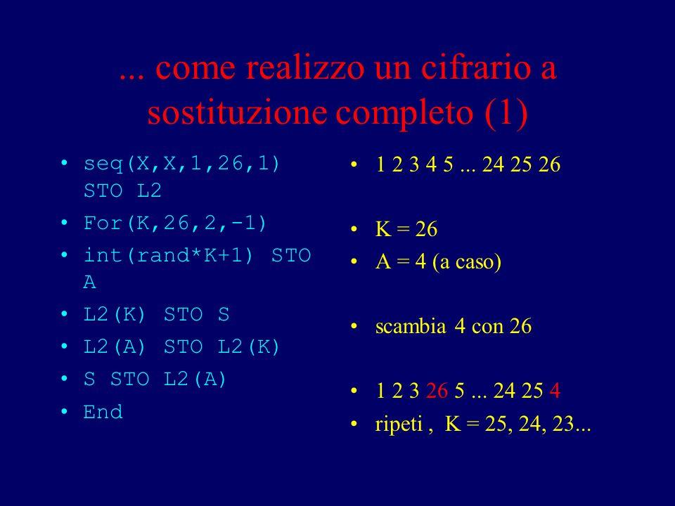 ... come realizzo un cifrario a sostituzione completo (1) seq(X,X,1,26,1) STO L2 For(K,26,2,-1) int(rand*K+1) STO A L2(K) STO S L2(A) STO L2(K) S STO