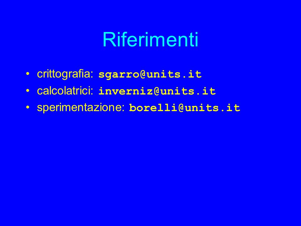 Riferimenti crittografia: sgarro@units.it calcolatrici: inverniz@units.it sperimentazione: borelli@units.it