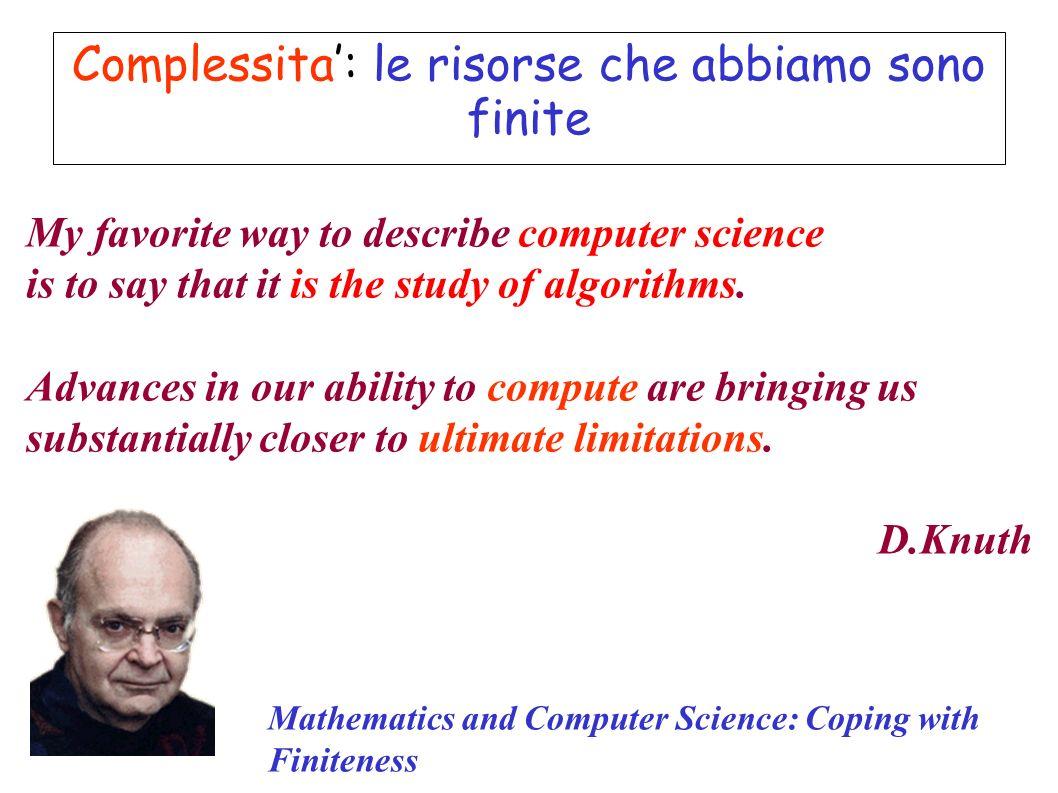 Complessita: le risorse che abbiamo sono finite Mathematics and Computer Science: Coping with Finiteness My favorite way to describe computer science