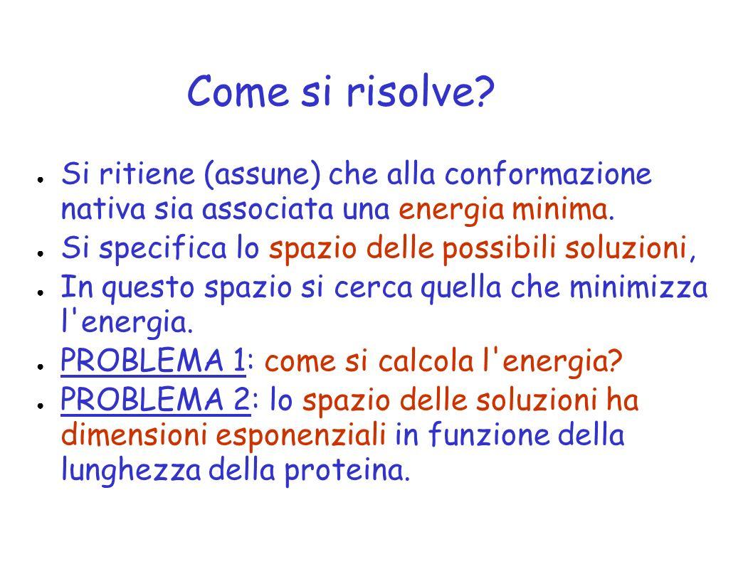 Come si risolve? Si ritiene (assune) che alla conformazione nativa sia associata una energia minima. Si specifica lo spazio delle possibili soluzioni,