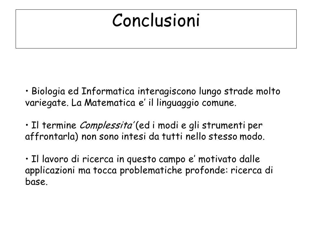 Conclusioni Biologia ed Informatica interagiscono lungo strade molto variegate. La Matematica e il linguaggio comune. Il termine Complessita (ed i mod