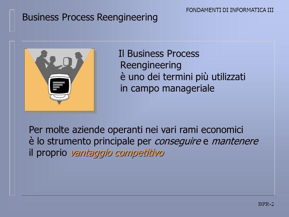 FONDAMENTI DI INFORMATICA III BPR-2 Il Business Process Reengineering è uno dei termini più utilizzati in campo manageriale Business Process Reengineering vantaggio competitivo Per molte aziende operanti nei vari rami economici è lo strumento principale per conseguire e mantenere il proprio vantaggio competitivo