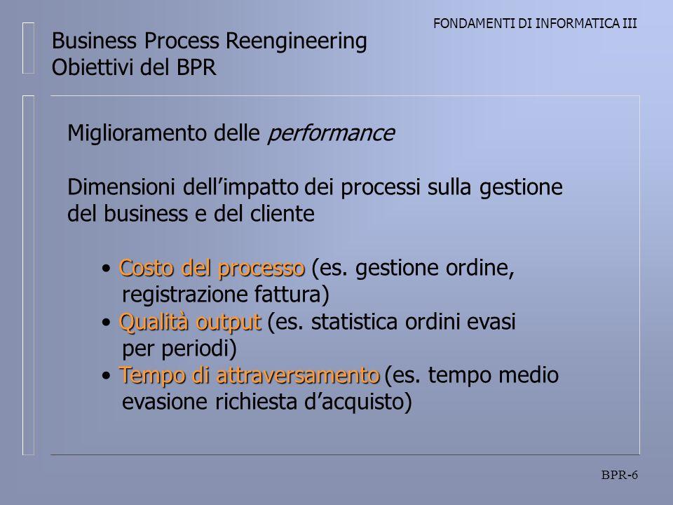 FONDAMENTI DI INFORMATICA III BPR-6 Business Process Reengineering Obiettivi del BPR Miglioramento delle performance Dimensioni dellimpatto dei processi sulla gestione del business e del cliente Costo del processo Costo del processo (es.