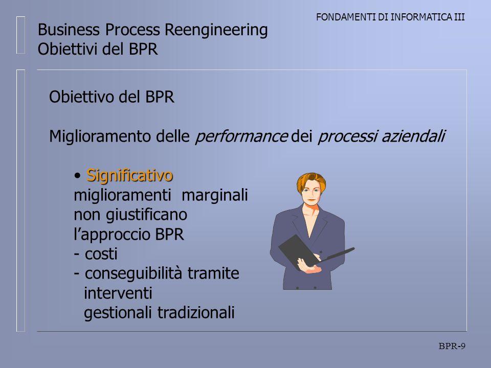 FONDAMENTI DI INFORMATICA III BPR-9 Business Process Reengineering Obiettivi del BPR Obiettivo del BPR Miglioramento delle performance dei processi az
