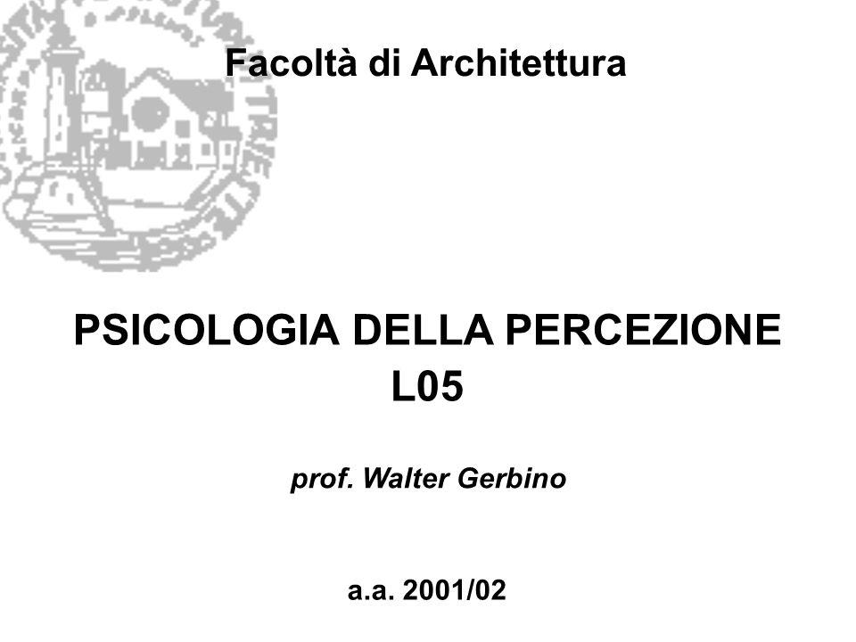 Facoltà di Architettura PSICOLOGIA DELLA PERCEZIONE L05 a.a. 2001/02 prof. Walter Gerbino