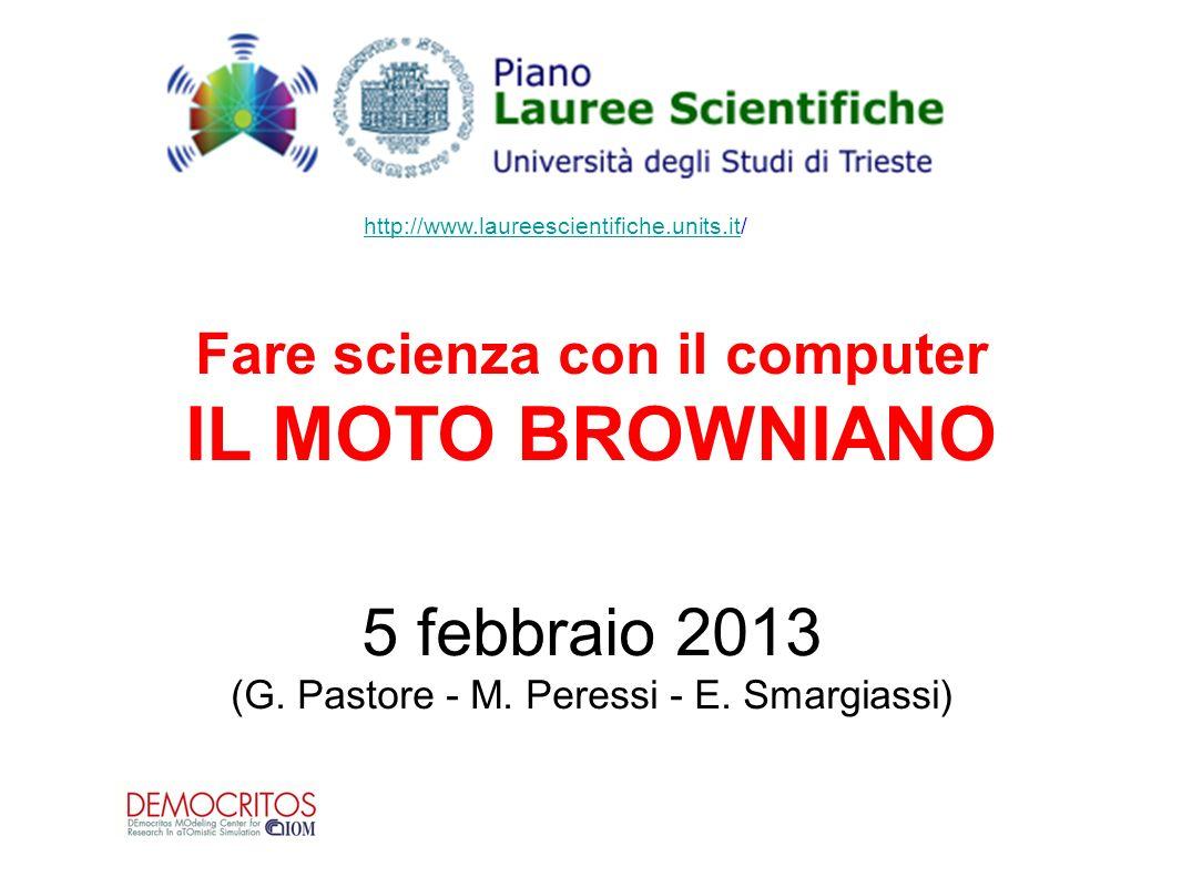 Fare scienza con il computer IL MOTO BROWNIANO 5 febbraio 2013 (G. Pastore - M. Peressi - E. Smargiassi) http://www.laureescientifiche.units.ithttp://