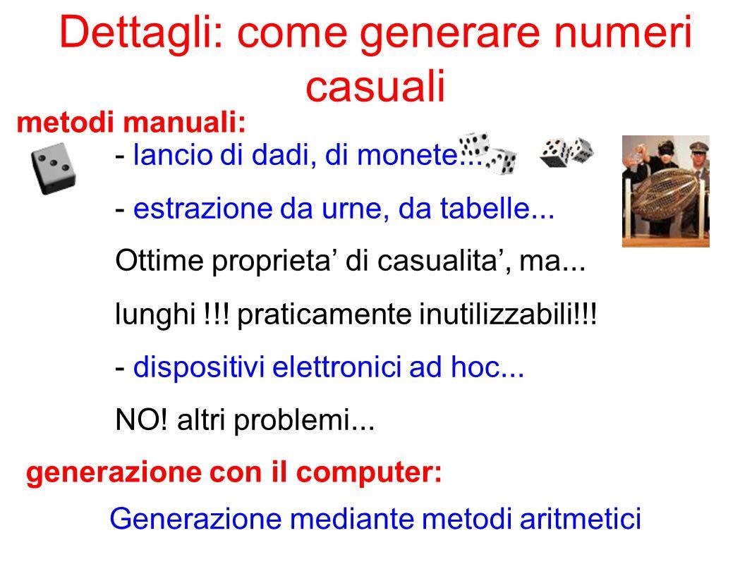 Dettagli: come generare numeri casuali - lancio di dadi, di monete... - estrazione da urne, da tabelle... Ottime proprieta di casualita, ma... lunghi