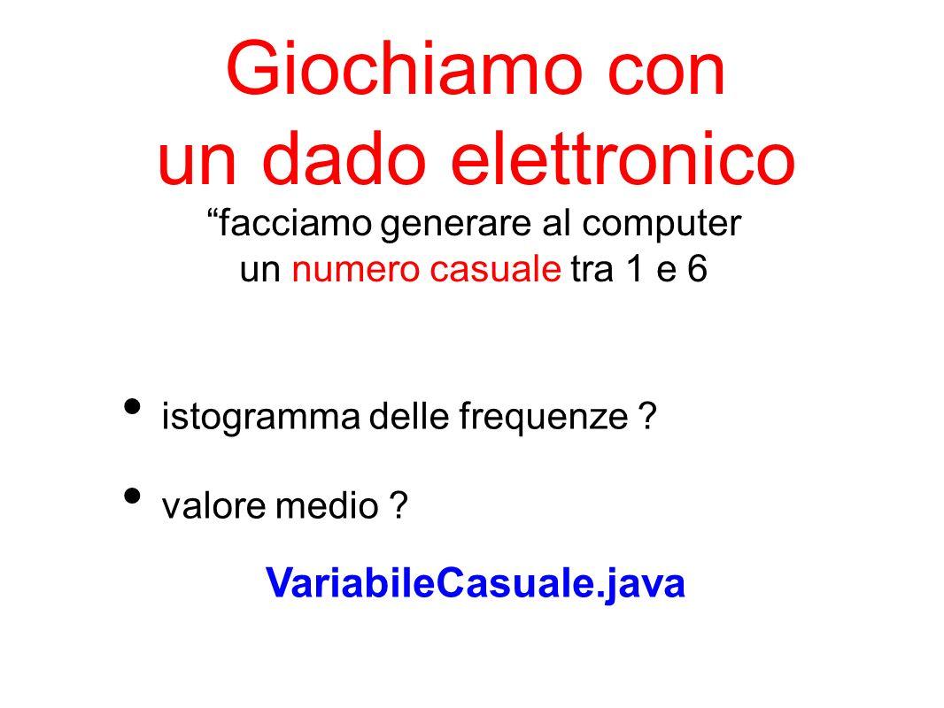 Giochiamo con un dado elettronico istogramma delle frequenze ? valore medio ? VariabileCasuale.java facciamo generare al computer un numero casuale tr