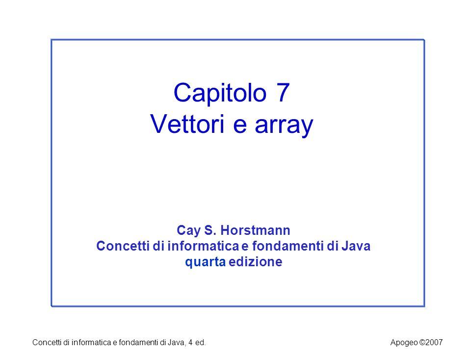 Concetti di informatica e fondamenti di Java, 4 ed.Apogeo ©2007 Array a due dimensioni Quando si costruisce un array bidimensionale, si deve specificare quante righe e quante colonne servono.