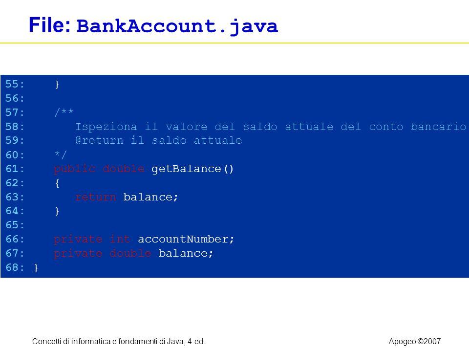 Concetti di informatica e fondamenti di Java, 4 ed.Apogeo ©2007 File: BankAccount.java 55: } 56: 57: /** 58: Ispeziona il valore del saldo attuale del