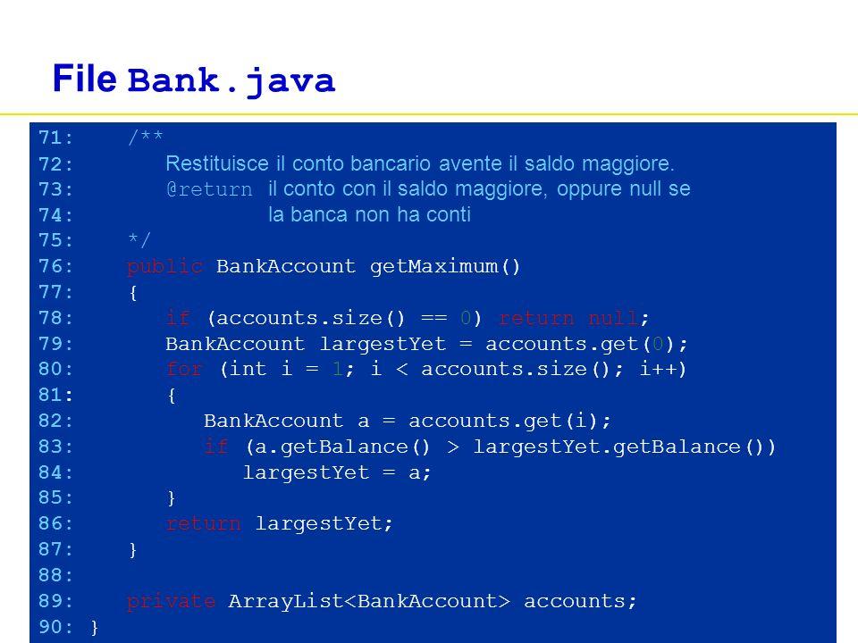Concetti di informatica e fondamenti di Java, 4 ed.Apogeo ©2007 File Bank.java 71: /** 72: Restituisce il conto bancario avente il saldo maggiore. 73: