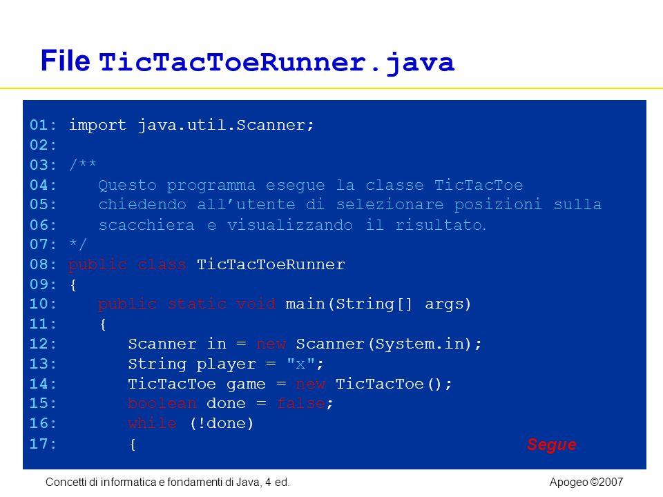 Concetti di informatica e fondamenti di Java, 4 ed.Apogeo ©2007 File TicTacToeRunner.java 01: import java.util.Scanner; 02: 03: /** 04: Questo program