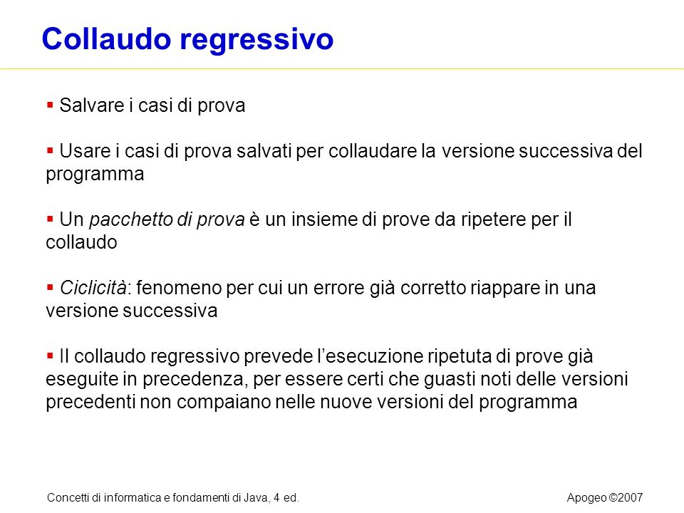 Concetti di informatica e fondamenti di Java, 4 ed.Apogeo ©2007 Collaudo regressivo Salvare i casi di prova Usare i casi di prova salvati per collauda