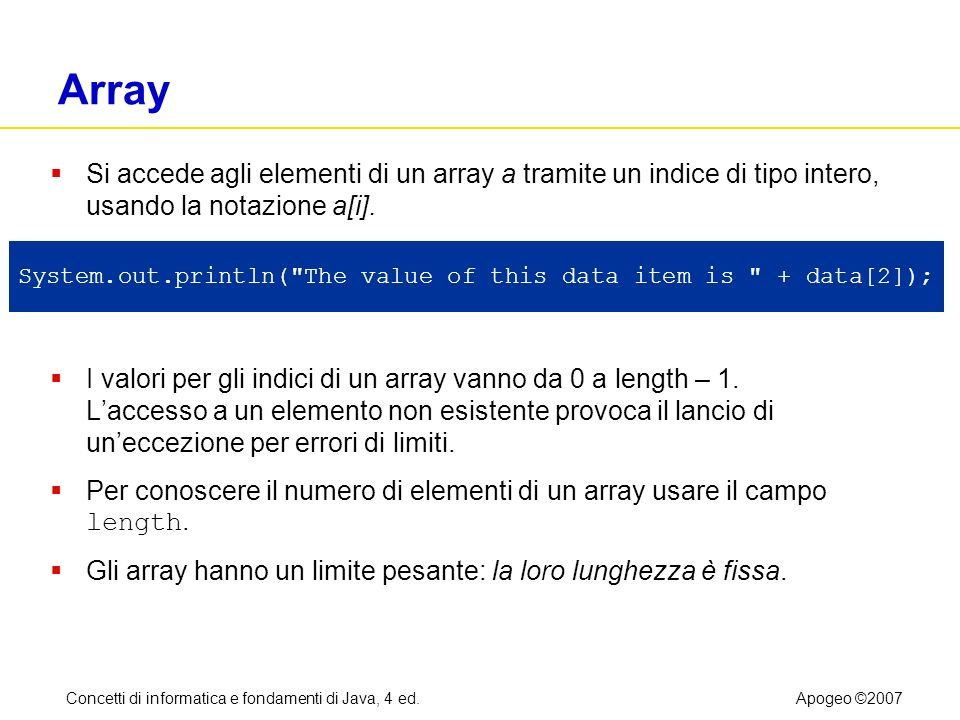 Concetti di informatica e fondamenti di Java, 4 ed.Apogeo ©2007 Sintassi 7.1: Costruzione di array new nomeTipo[lunghezza] Esempio: new double[10] Obiettivo: Costruire un array con un determinato numero di elementi