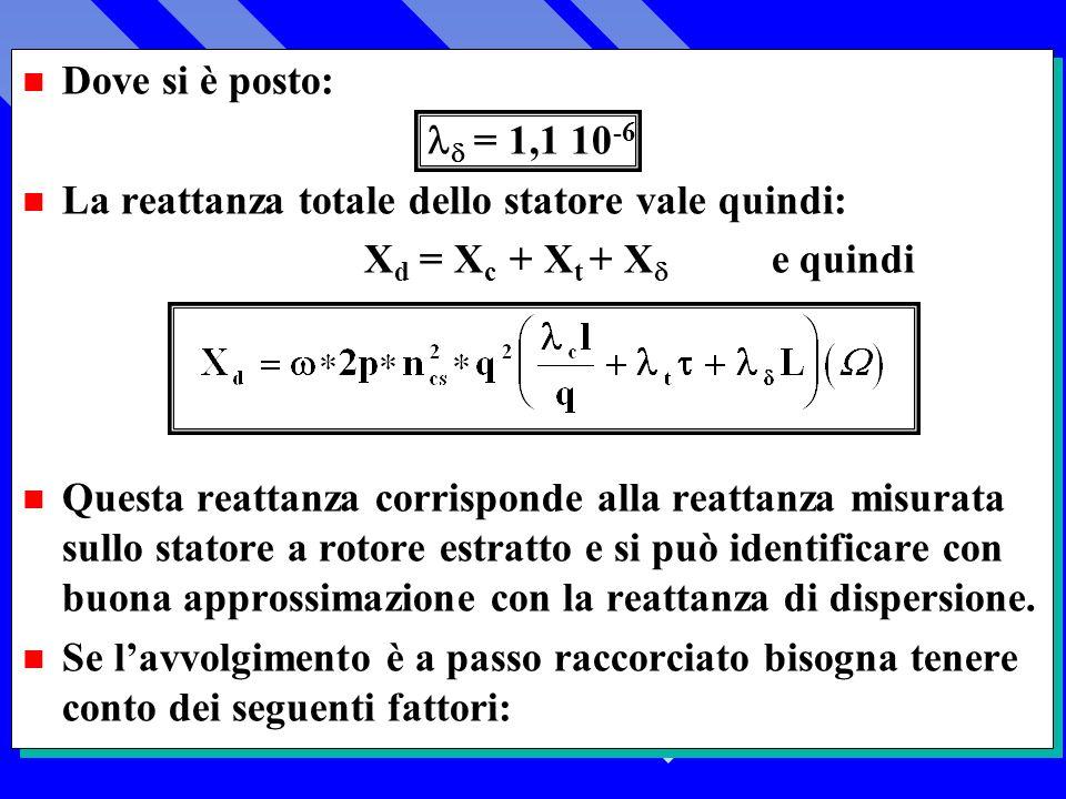 n Dove si è posto: = 1,1 10 -6 n La reattanza totale dello statore vale quindi: X d = X c + X t + X e quindi n Questa reattanza corrisponde alla reattanza misurata sullo statore a rotore estratto e si può identificare con buona approssimazione con la reattanza di dispersione.