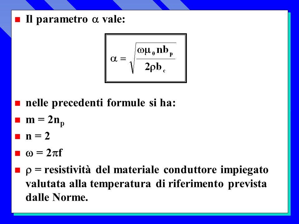 Il parametro vale: n nelle precedenti formule si ha: n m = 2n p n n = 2 = 2 f = resistività del materiale conduttore impiegato valutata alla temperatura di riferimento prevista dalle Norme.