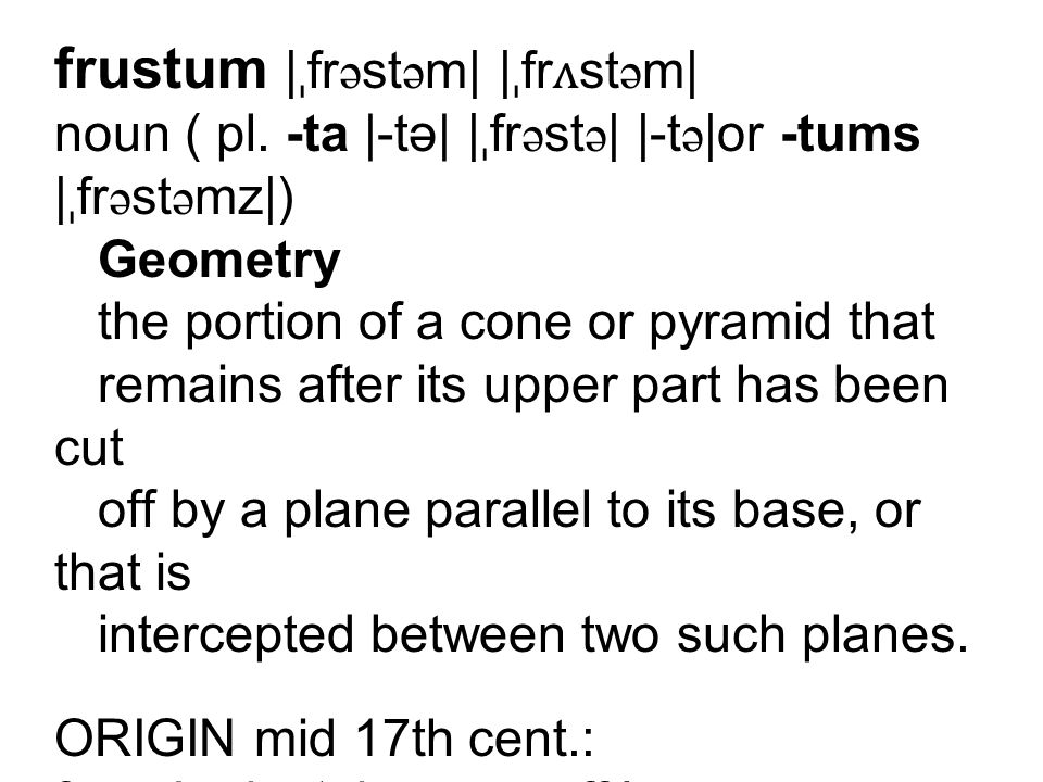 frustum | ˌ fr ə st ə m| | ˌ fr ʌ st ə m| noun ( pl. -ta |-tə| | ˌ fr ə st ə | |-t ə |or -tums | ˌ fr ə st ə mz|) Geometry the portion of a cone or py