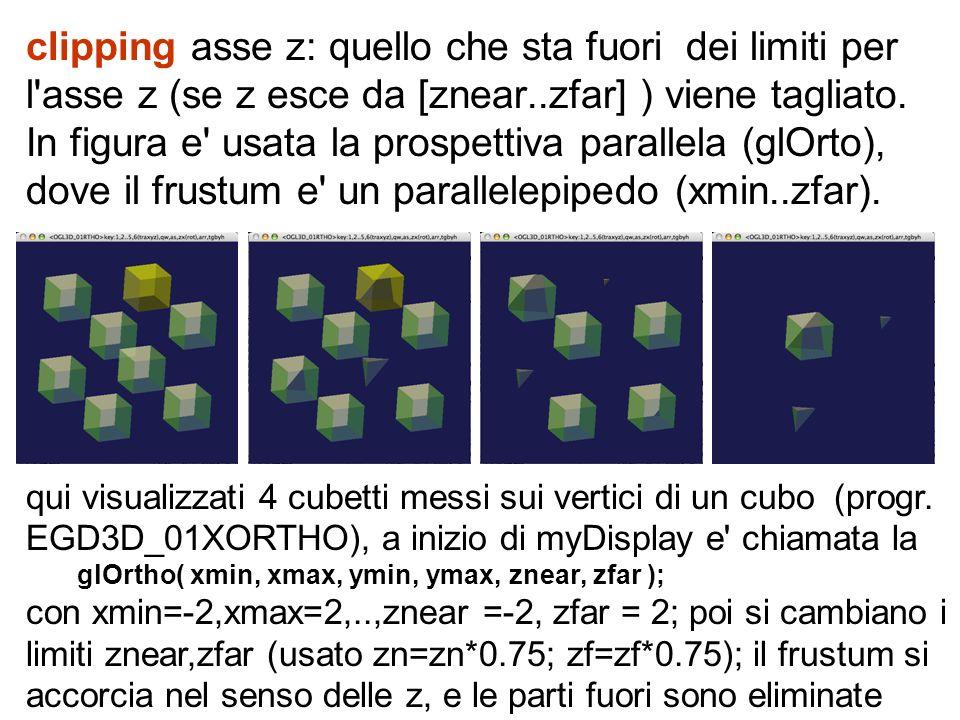 clipping asse z: quello che sta fuori dei limiti per l'asse z (se z esce da [znear..zfar] ) viene tagliato. In figura e' usata la prospettiva parallel