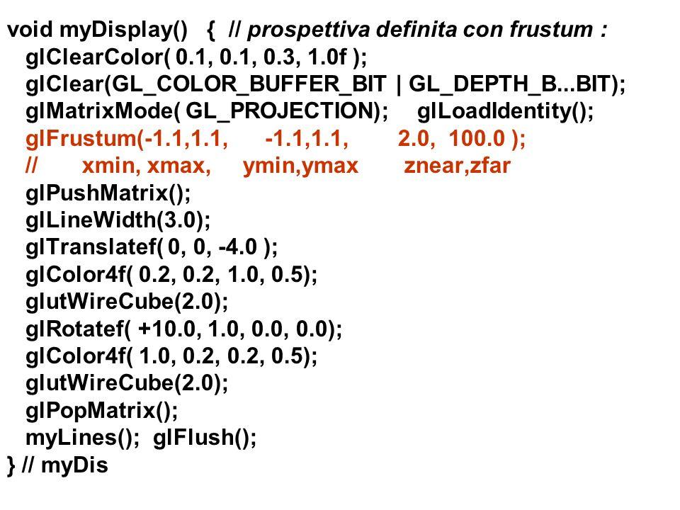 void myDisplay() { // prospettiva definita con frustum : glClearColor( 0.1, 0.1, 0.3, 1.0f ); glClear(GL_COLOR_BUFFER_BIT | GL_DEPTH_B...BIT); glMatri