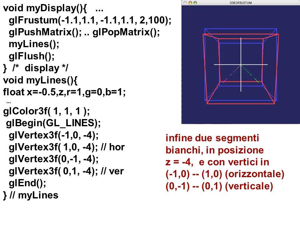 void myDisplay(){... glFrustum(-1.1,1.1, -1.1,1.1, 2,100); glPushMatrix();.. glPopMatrix(); myLines(); glFlush(); } /* display */ void myLines(){ floa