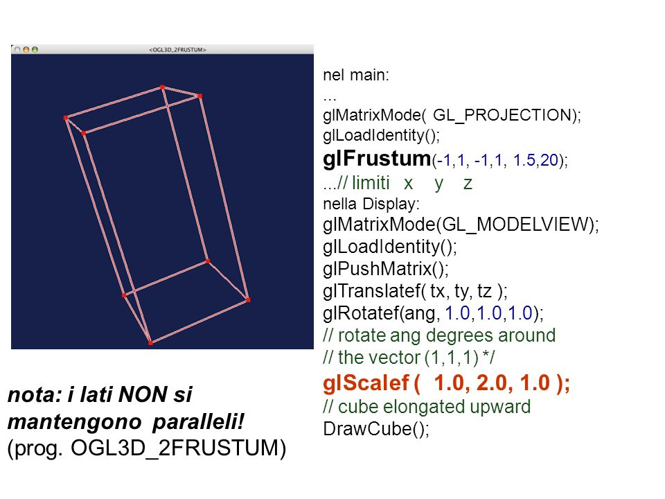 nel main:... glMatrixMode( GL_PROJECTION); glLoadIdentity(); glFrustum (-1,1, -1,1, 1.5,20);... // limiti x y z nella Display: glMatrixMode(GL_MODELVI