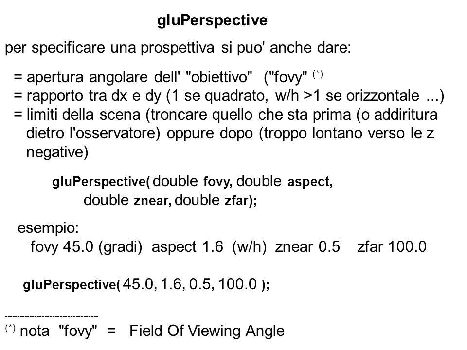 gluPerspective per specificare una prospettiva si puo' anche dare: = apertura angolare dell'