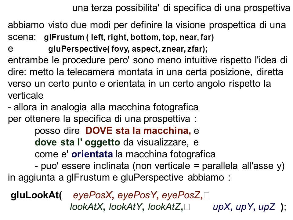 una terza possibilita' di specifica di una prospettiva abbiamo visto due modi per definire la visione prospettica di una scena: glFrustum ( left, righ