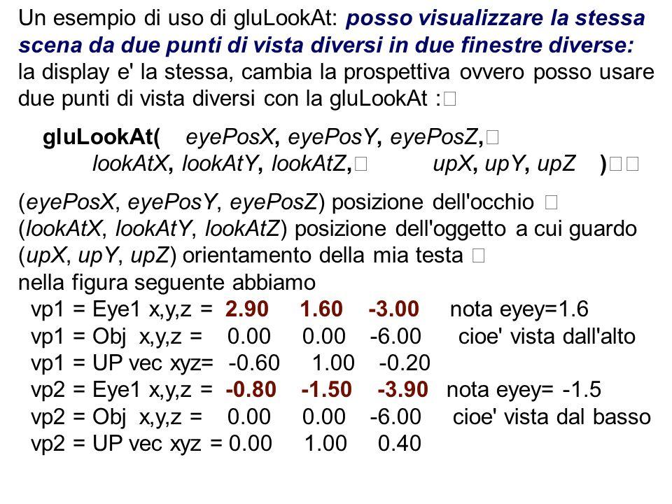 Un esempio di uso di gluLookAt: posso visualizzare la stessa scena da due punti di vista diversi in due finestre diverse: la display e' la stessa, cam