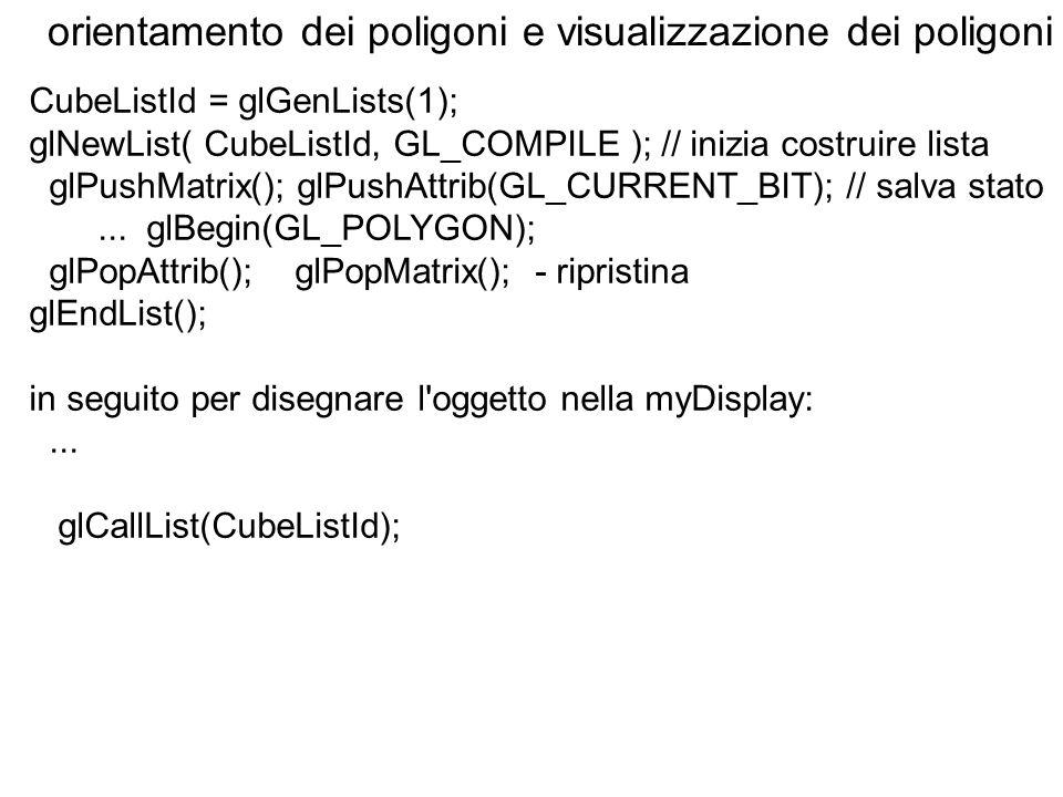 orientamento dei poligoni e visualizzazione dei poligoni CubeListId = glGenLists(1); glNewList( CubeListId, GL_COMPILE ); // inizia costruire lista gl
