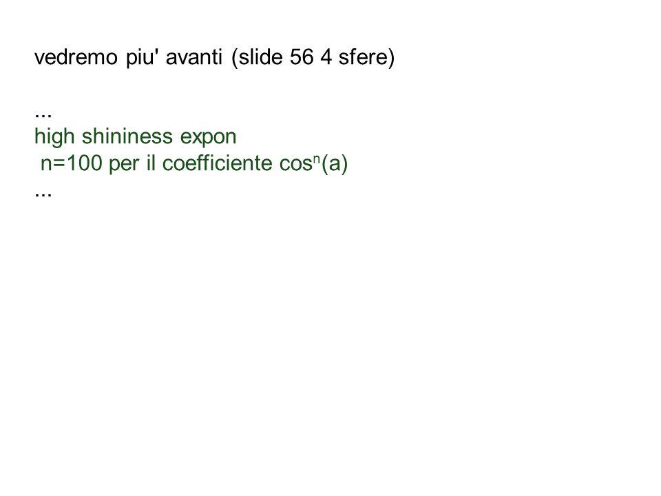 vedremo piu' avanti (slide 56 4 sfere)... high shininess expon n=100 per il coefficiente cos n (a)...