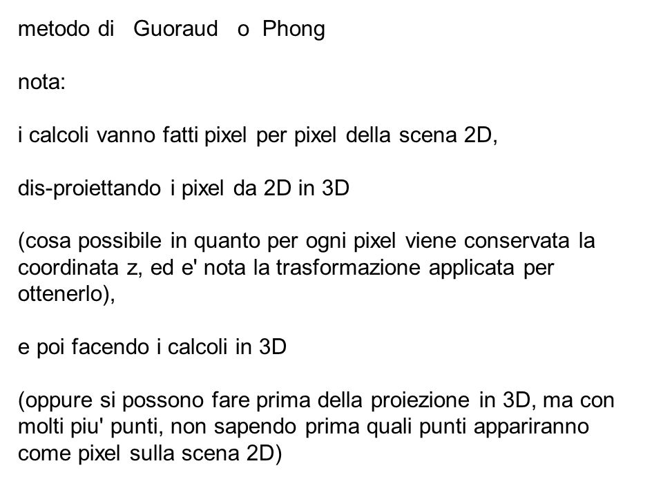metodo di Guoraud o Phong nota: i calcoli vanno fatti pixel per pixel della scena 2D, dis-proiettando i pixel da 2D in 3D (cosa possibile in quanto pe