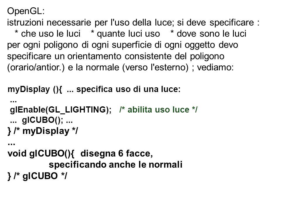 myDisplay (){... specifica uso di una luce:... glEnable(GL_LIGHTING); /* abilita uso luce */... glCUBO();... } /* myDisplay */... void glCUBO(){ diseg
