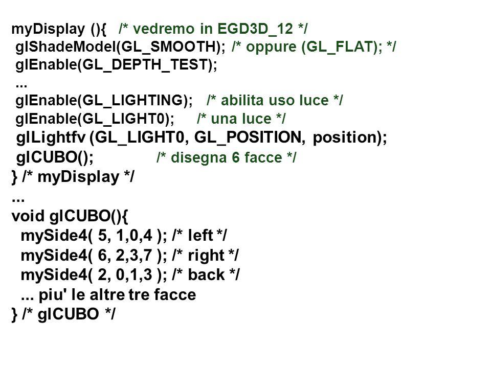myDisplay (){ /* vedremo in EGD3D_12 */ glShadeModel(GL_SMOOTH); /* oppure (GL_FLAT); */ glEnable(GL_DEPTH_TEST);... glEnable(GL_LIGHTING); /* abilita
