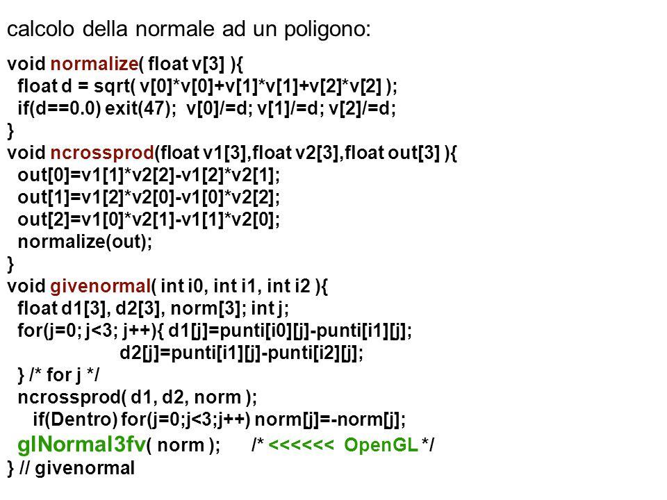 calcolo della normale ad un poligono: void normalize( float v[3] ){ float d = sqrt( v[0]*v[0]+v[1]*v[1]+v[2]*v[2] ); if(d==0.0) exit(47); v[0]/=d; v[1
