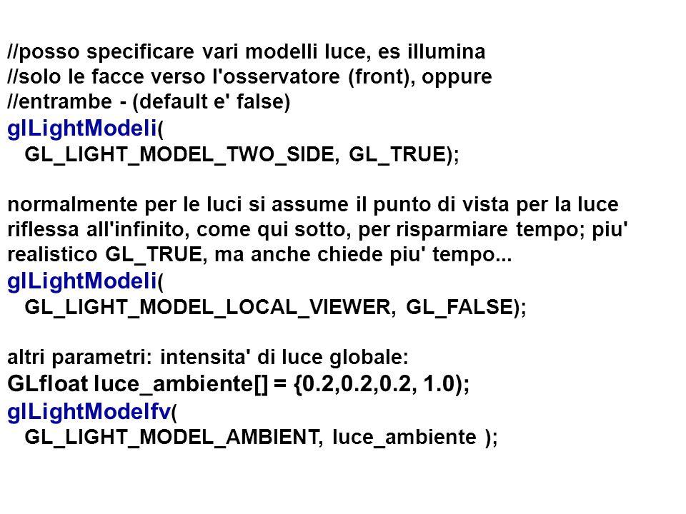 //posso specificare vari modelli luce, es illumina //solo le facce verso l'osservatore (front), oppure //entrambe - (default e' false) glLightModeli (