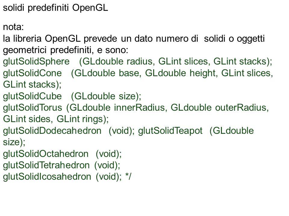 nota: la libreria OpenGL prevede un dato numero di solidi o oggetti geometrici predefiniti, e sono: glutSolidSphere (GLdouble radius, GLint slices, GL