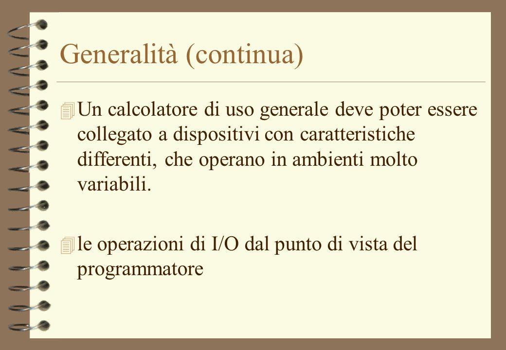 Generalità (continua) 4 Un calcolatore di uso generale deve poter essere collegato a dispositivi con caratteristiche differenti, che operano in ambien