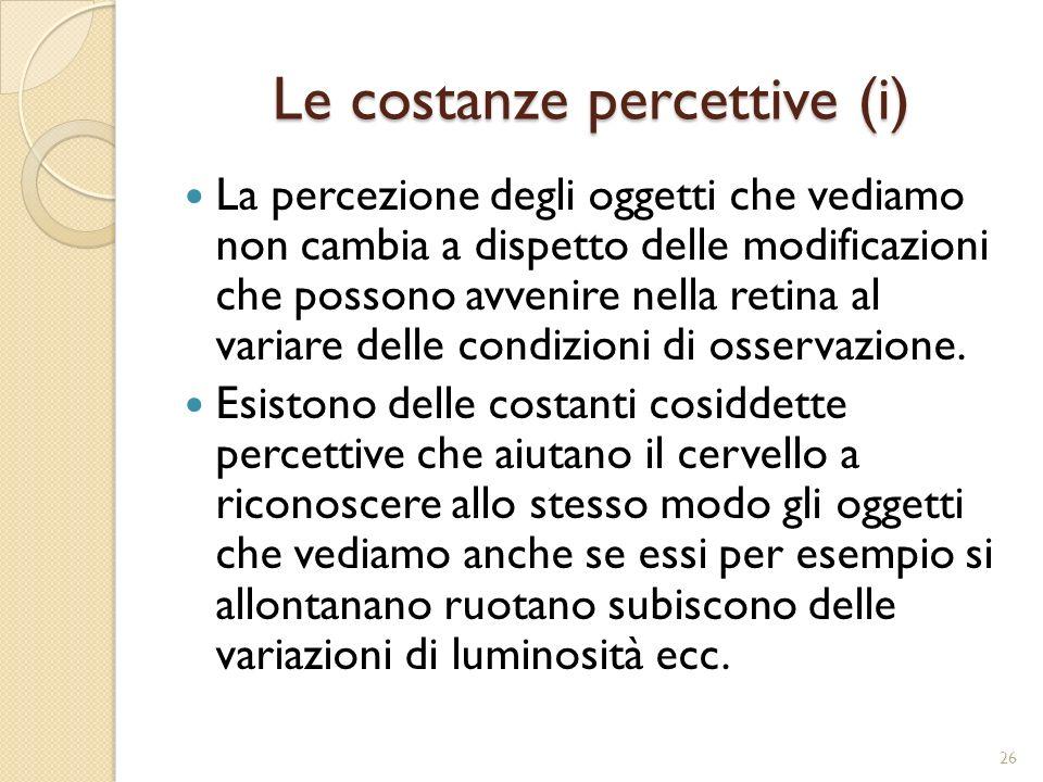 Le costanze percettive (ii) a) Invariabilità delle dimensioni: tendenza a percepire come costanti le dimensioni di un oggetto anche se esso ci appare più piccolo per effetto della distanza.