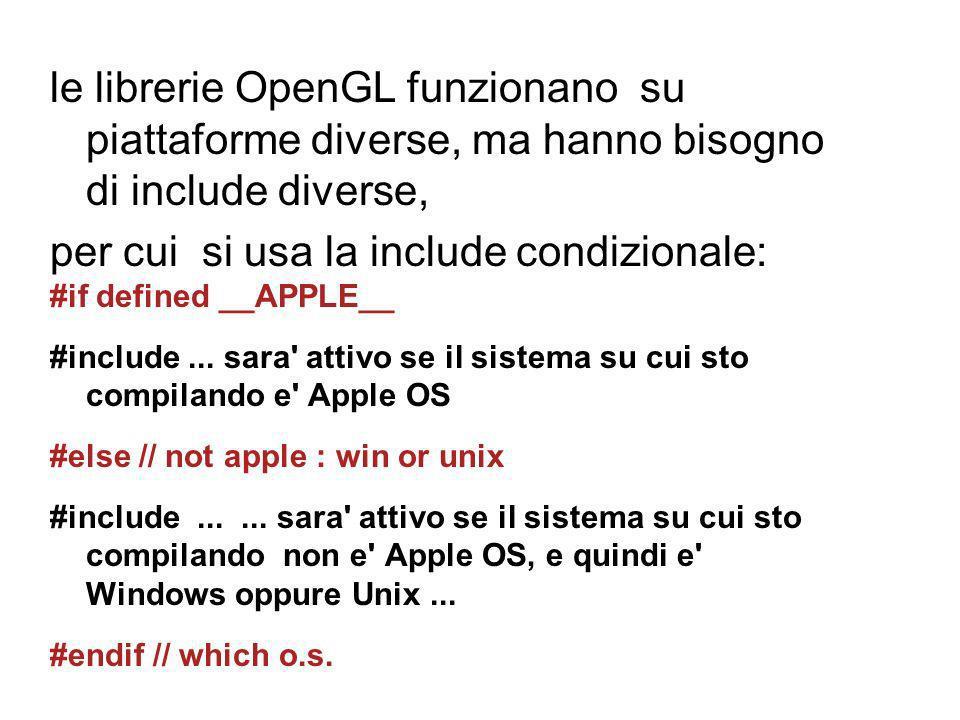 le librerie OpenGL funzionano su piattaforme diverse, ma hanno bisogno di include diverse, per cui si usa la include condizionale: #if defined __APPLE