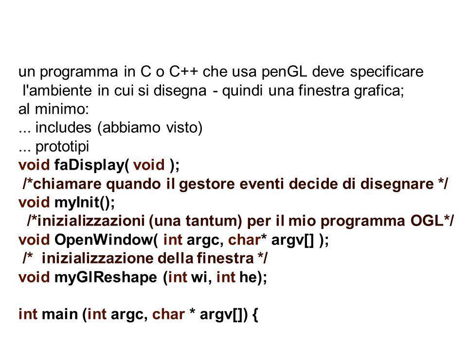 un programma in C o C++ che usa penGL deve specificare l'ambiente in cui si disegna - quindi una finestra grafica; al minimo:... includes (abbiamo vis