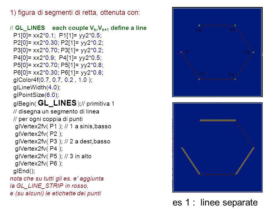 1) figura di segmenti di retta, ottenuta con: // GL_LINES each couple V k,V k+1 define a line P1[0]= xx2*0.1; P1[1]= yy2*0.5; P2[0]= xx2*0.30; P2[1]=