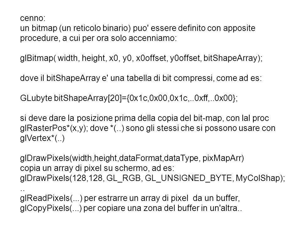 cenno: un bitmap (un reticolo binario) puo' essere definito con apposite procedure, a cui per ora solo accenniamo: glBitmap( width, height, x0, y0, x0