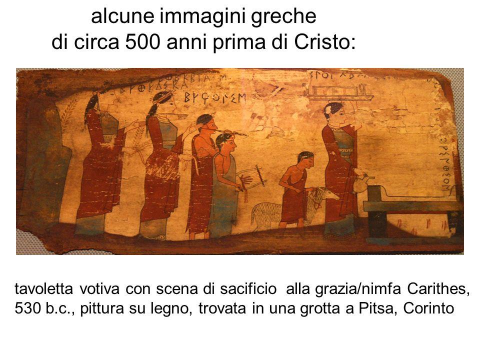 alcune immagini greche di circa 500 anni prima di Cristo: tavoletta votiva con scena di sacificio alla grazia/nimfa Carithes, 530 b.c., pittura su leg